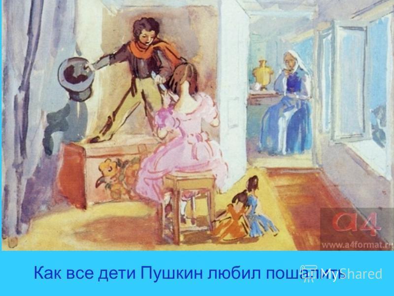 Как все дети Пушкин любил пошалить