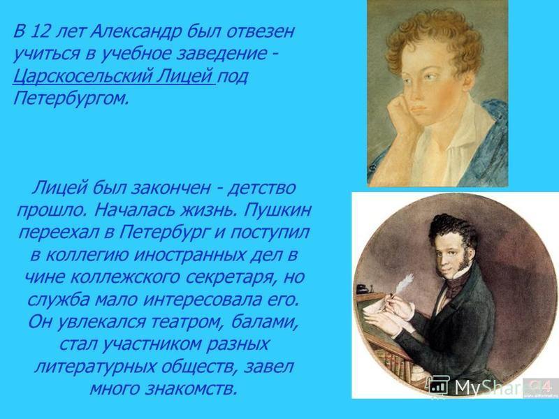 В 12 лет Александр был отвезен учиться в учебное заведение - Царскосельский Лицей под Петербургом. Лицей был закончен - детство прошло. Началась жизнь. Пушкин переехал в Петербург и поступил в коллегию иностранных дел в чине коллежского секретаря, но