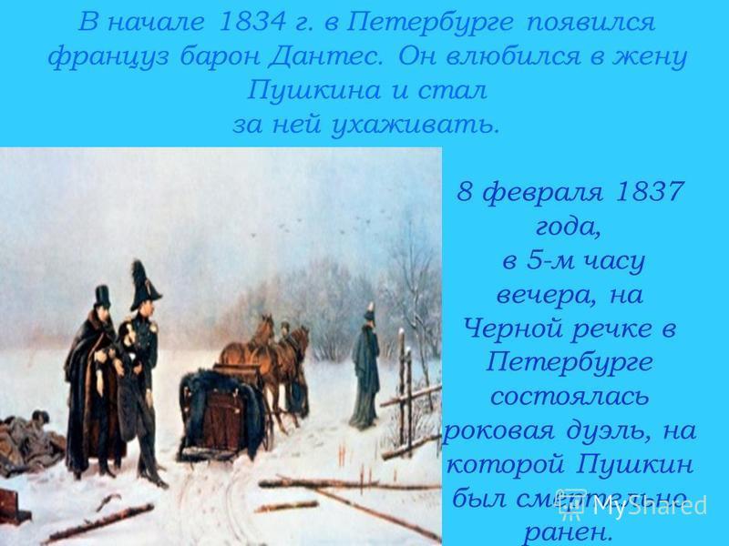 В начале 1834 г. в Петербурге появился француз барон Дантес. Он влюбился в жену Пушкина и стал за ней ухаживать. 8 февраля 1837 года, в 5-м часу вечера, на Черной речке в Петербурге состоялась роковая дуэль, на которой Пушкин был смертельно ранен.