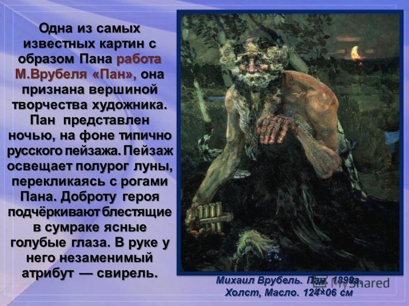 Одна из самых известных картин с образом Пана работа М.Врубеля «Пан», она признана вершиной творчества художника. Пан представлен ночью, на фоне типично русского пейзажа. Пейзаж освещает полу рог луны, перекликаясь с рогами Пана. Доброту героя подчёр