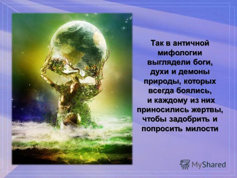 Так в античной мифологии выглядели боги, духи и демоны природы, которых всегда боялись, и каждому из них приносились жертвы, и каждому из них приносились жертвы, чтобы задобрить и попросить милости