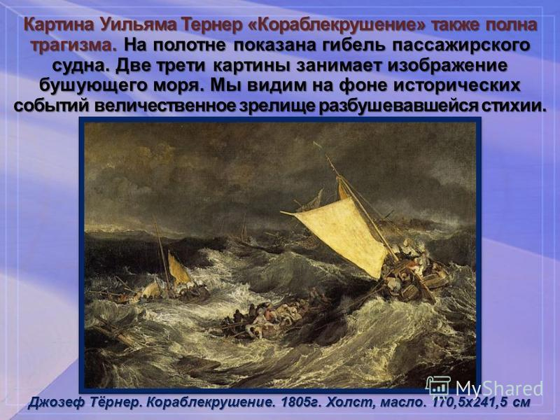 Картина Уильяма Тернер «Кораблекрушение» также полна трагизма. На полотне показана гибель пассажирского судна. Две трети картины занимает изображение бушующего моря. Мы видим на фоне исторических событий величественное зрелище разбушевавшейся стихии.