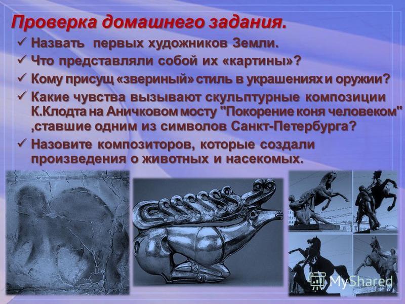 Проверка домашнего задания. Назвать первых художников Земли. Назвать первых художников Земли. Что представляли собой их «картины»? Что представляли собой их «картины»? Кому присущ «звериный» стиль в украшениях и оружии? Кому присущ «звериный» стиль в