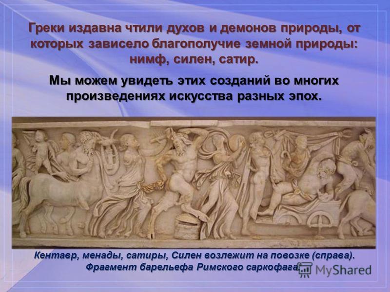 Греки издавна чтили духов и демонов природы, от которых зависело благополучие земной природы: нимф, силен, сатир. Мы можем увидеть этих созданий во многих произведениях искусства разных эпох. Кентавр, менады, сатиры, Силен возлежит на повозке (справа