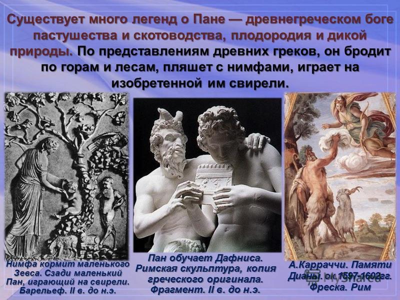Существует много легенд о Пане древнегреческом боге пастушества и скотоводства, плодородия и дикой природы. По представлениям древних греков, он бродит по горам и лесам, пляшет с нимфами, играет на изобретенной им свирели. Нимфа кормит маленького Зев