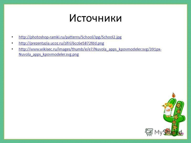 Источники http://photoshop-ramki.ru/patterns/School/Jpg/School2. jpg http://prezentazia.ucoz.ru/zifri/6cc6e5872fdd.png http://www.wikisec.ru/images/thumb/e/e7/Nuvola_apps_kpovmodeler.svg/391px- Nuvola_apps_kpovmodeler.svg.png http://www.wikisec.ru/im