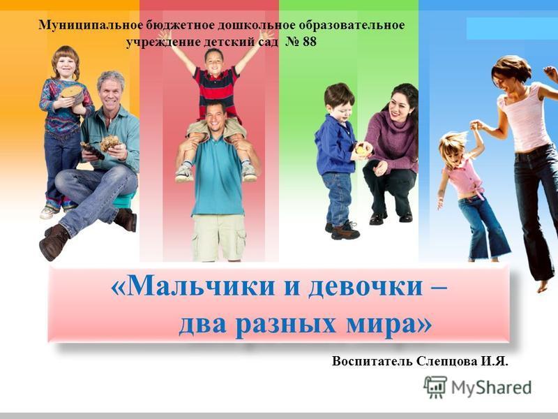 L/O/G/O «Мальчики и девочки – два разных мира» Муниципальное бюджетное дошкольное образовательное учреждение детский сад 88 Воспитатель Слепцова И.Я.