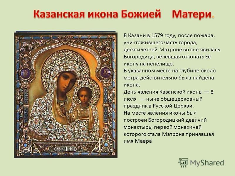 В Казани в 1579 году, после пожара, уничтожившего часть города, десятилетней Матроне во сне явилась Богородица, велевшая откопать Её икону на пепелище. В указанном месте на глубине около метра действительно была найдена икона. День явления Казанской