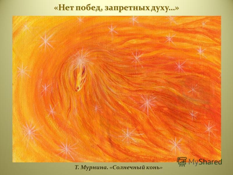 Т. Мурнина. «Солнечный конь» Т. Мурнина. «Солнечный конь» «Нет побед, запретных духу…»