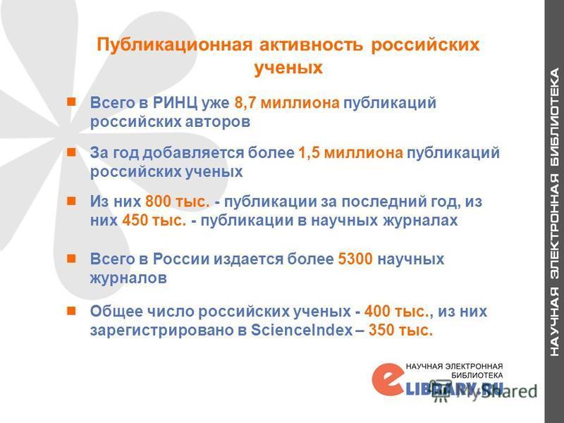 Публикационная активность российских ученых Всего в РИНЦ уже 8,7 миллиона публикаций российских авторов За год добавляется более 1,5 миллиона публикаций российских ученых Из них 800 тыс. - публикации за последний год, из них 450 тыс. - публикации в н