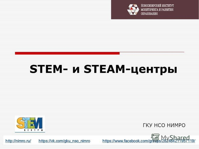 STEM- и STEAM-центры http://nimro.ru/http://nimro.ru/ https://vk.com/gku_nso_nimro https://www.facebook.com/groups/282484211957119/https://vk.com/gku_nso_nimrohttps://www.facebook.com/groups/282484211957119/ ГКУ НСО НИМРО