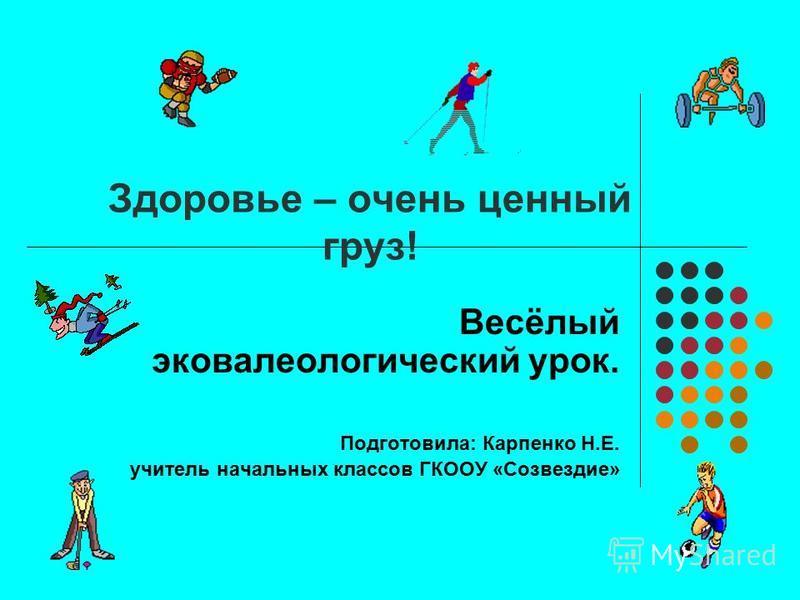 Здоровье – очень ценный груз! Весёлый эко валеологический урок. Подготовила: Карпенко Н.Е. учитель начальных классов ГКООУ «Созвездие»