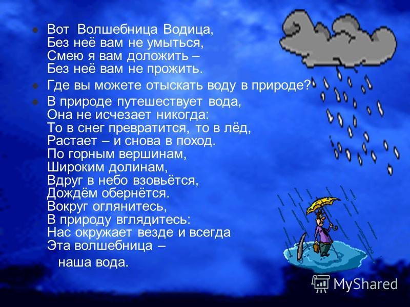 Вот Волшебница Водица, Без неё вам не умыться, Смею я вам доложить – Без неё вам не прожить. Где вы можете отыскать воду в природе? В природе путешествует вода, Она не исчезает никогда: То в снег превратится, то в лёд, Растает – и снова в поход. По г