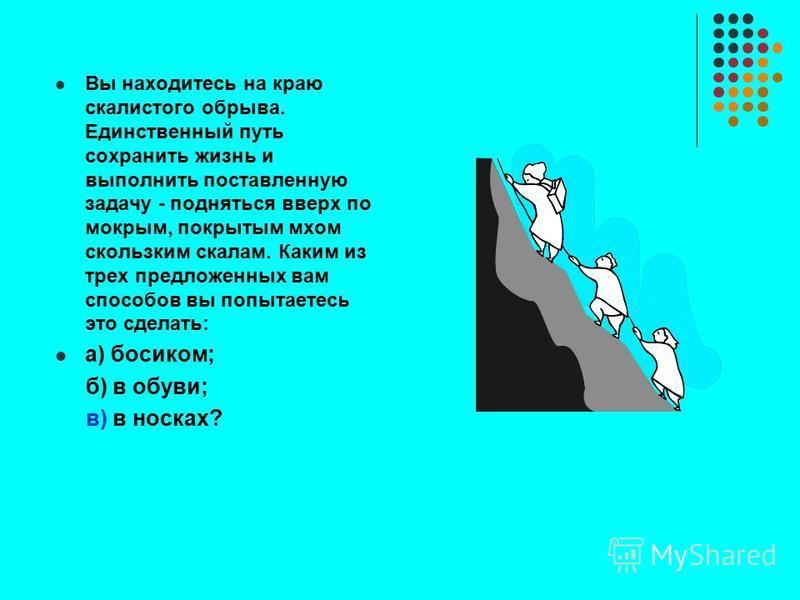 Вы находитесь на краю скалистого обрыва. Единственный путь сохранить жизнь и выполнить поставленную задачу - подняться вверх по мокрым, покрытым мхом скользким скалам. Каким из трех предложенных вам способов вы попытаетесь это сделать: а) босиком; б)
