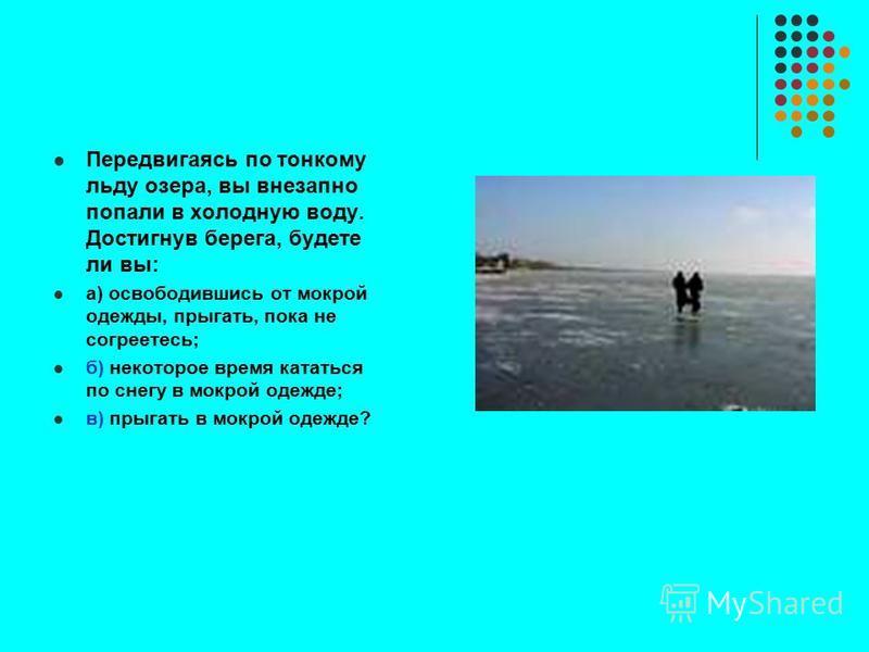 Передвигаясь по тонкому льду озера, вы внезапно попали в холодную воду. Достигнув берега, будете ли вы: а) освободившись от мокрой одежды, прыгать, пока не согреетесь; б) некоторое время кататься по снегу в мокрой одежде; в) прыгать в мокрой одежде?