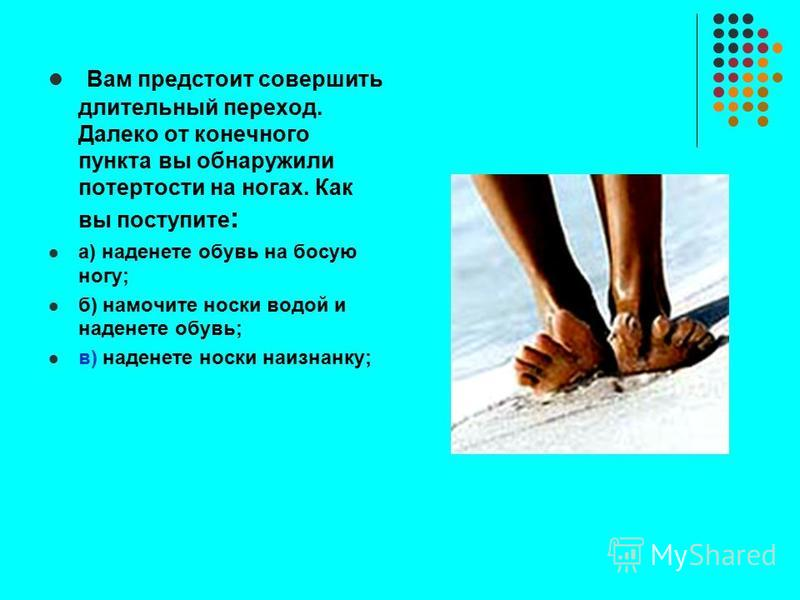 Вам предстоит совершить длительный переход. Далеко от конечного пункта вы обнаружили потертости на ногах. Как вы поступите : а) наденете обувь на босую ногу; б) намочите носки водой и наденете обувь; в) наденете носки наизнанку;