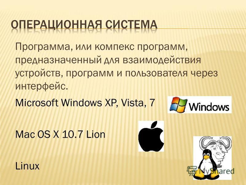 Программа, или комплекс программ, предназначенный для взаимодействия устройств, программ и пользователя через интерфейс. Microsoft Windows XP, Vista, 7 Mac OS X 10.7 Lion Linux