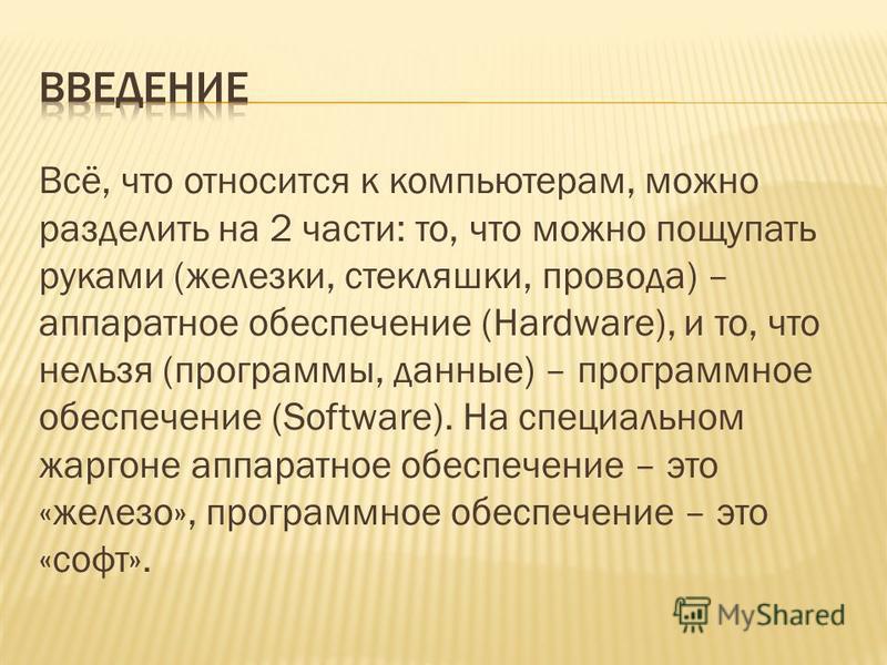 Всё, что относится к компьютерам, можно разделить на 2 части: то, что можно пощупать руками (железки, стекляшки, провода) – аппаратное обеспечение (Hardware), и то, что нельзя (программы, данные) – программное обеспечение (Software). На специальном ж