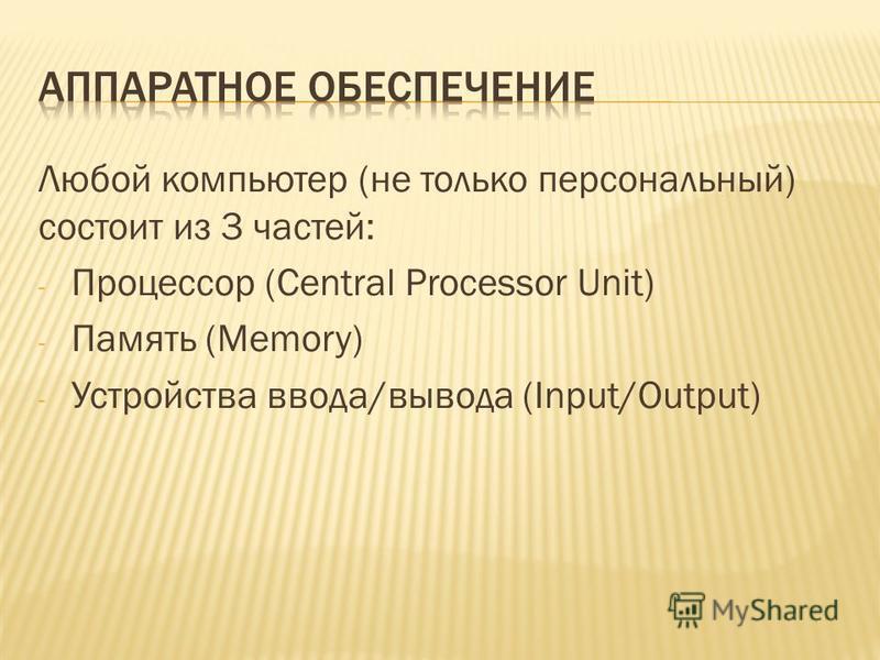 Любой компьютер (не только персональный) состоит из 3 частей: - Процессор (Central Processor Unit) - Память (Memory) - Устройства ввода/вывода (Input/Output)