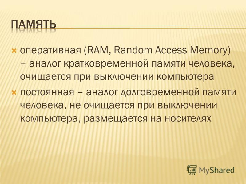 оперативная (RAM, Random Access Memory) – аналог кратковременной памяти человека, очищается при выключении компьютера постоянная – аналог долговременной памяти человека, не очищается при выключении компьютера, размещается на носителях