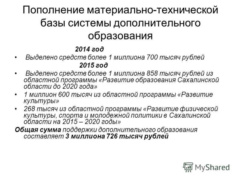 Пополнение материально-технической базы системы дополнительного образования 2014 год Выделено средств более 1 миллиона 700 тысяч рублей 2015 год Выделено средств более 1 миллиона 858 тысяч рублей из областной программы «Развитие образования Сахалинск