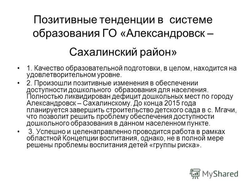 Позитивные тенденции в системе образования ГО «Александровск – Сахалинский район» 1. Качество образовательной подготовки, в целом, находится на удовлетворительном уровне. 2. Произошли позитивные изменения в обеспечении доступности дошкольного образов