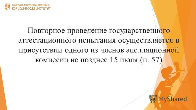 Повторное проведение государственного аттестационного испытания осуществляется в присутствии одного из членов апелляционной комиссии не позднее 15 июля (п. 57)