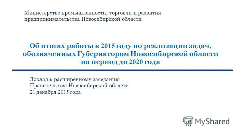 Об итогах работы в 2015 году по реализации задач, обозначенных Губернатором Новосибирской области на период до 2020 года Доклад к расширенному заседанию Правительства Новосибирской области 21 декабря 2015 года Министерство промышленности, торговли и