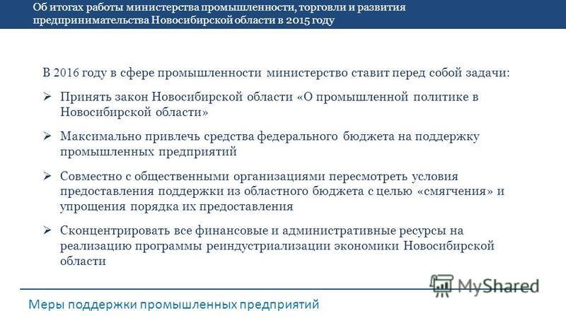 Об итогах работы министерства промышленности, торговли и развития предпринимательства Новосибирской области в 2015 году Меры поддержки промышленных предприятий В 2016 году в сфере промышленности министерство ставит перед собой задачи: Принять закон Н