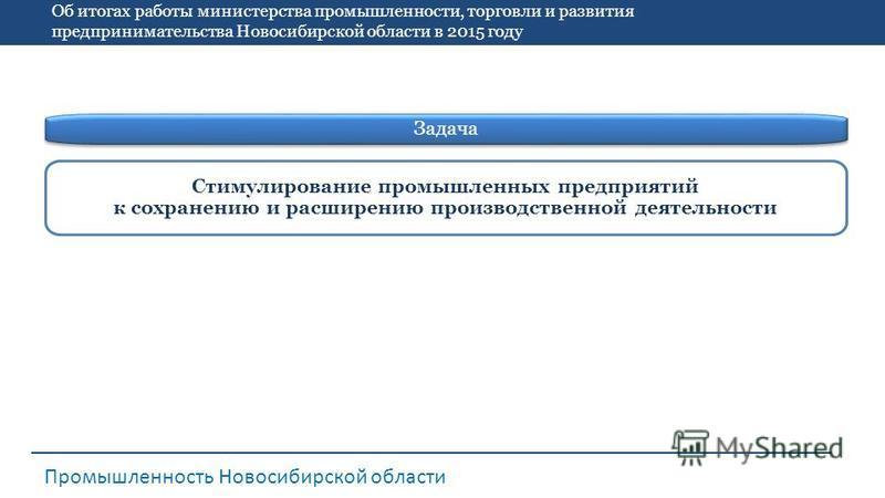 Об итогах работы министерства промышленности, торговли и развития предпринимательства Новосибирской области в 2015 году Промышленность Новосибирской области Стимулирование промышленных предприятий к сохранению и расширению производственной деятельнос