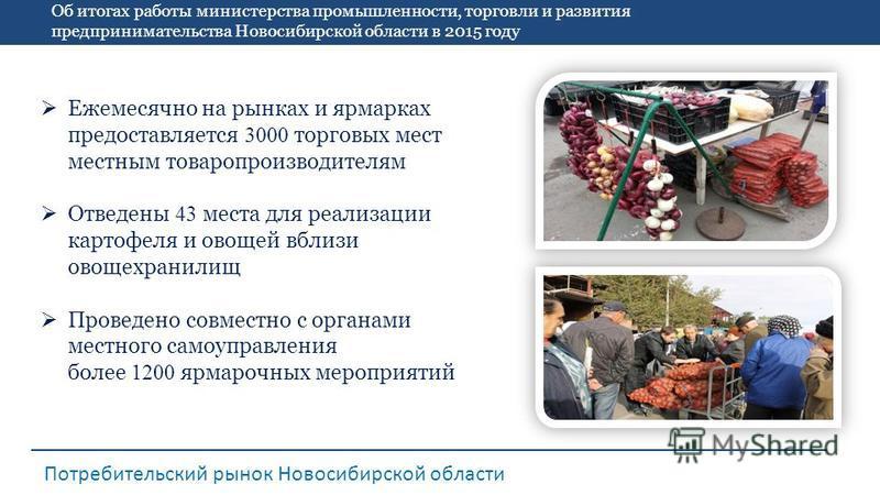 Об итогах работы министерства промышленности, торговли и развития предпринимательства Новосибирской области в 2015 году Потребительский рынок Новосибирской области Ежемесячно на рынках и ярмарках предоставляется 3000 торговых мест местным товаропроиз