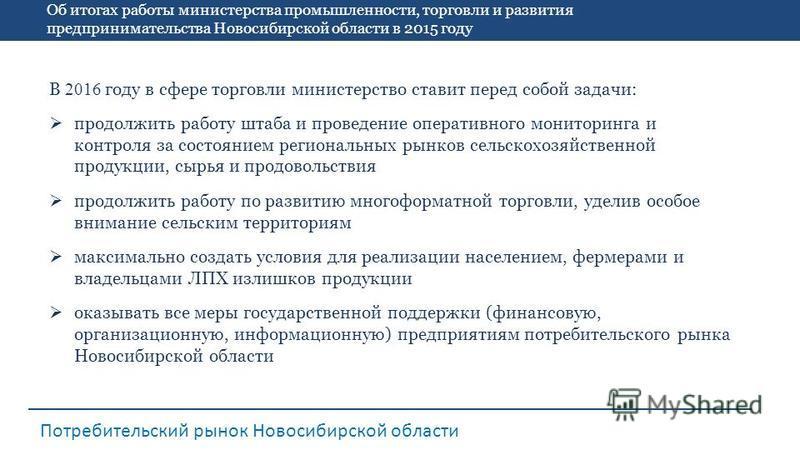 Об итогах работы министерства промышленности, торговли и развития предпринимательства Новосибирской области в 2015 году Потребительский рынок Новосибирской области В 2016 году в сфере торговли министерство ставит перед собой задачи: продолжить работу