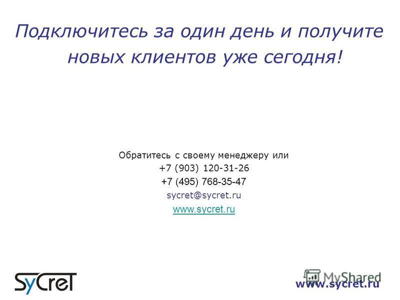 www.sycret.ru Подключитесь за один день и получите новых клиентов уже сегодня! Обратитесь с своему менеджеру или +7 (903) 120-31-26 +7 (495) 768-35-47 sycret@sycret.ru www.sycret.ru