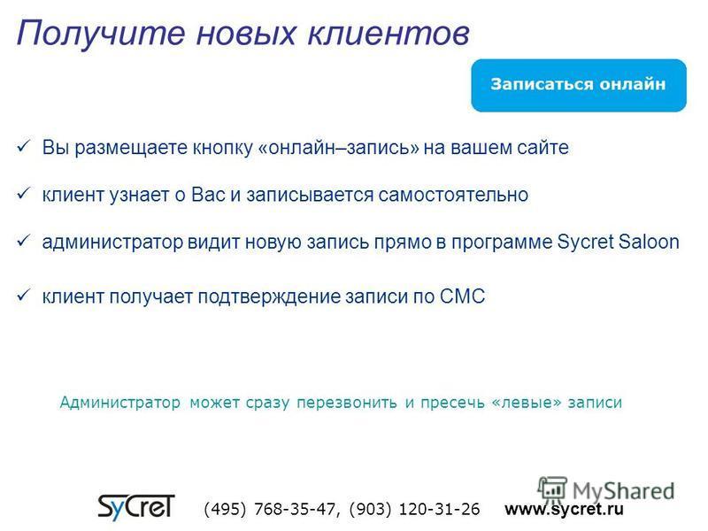 Получите новых клиентов (495) 768-35-47, (903) 120-31-26 www.sycret.ru Вы размещаете кнопку «онлайн–запись» на вашем сайте клиент узнает о Вас и записывается самостоятельно администратор видит новую запись прямо в программе Sycret Saloon клиент получ