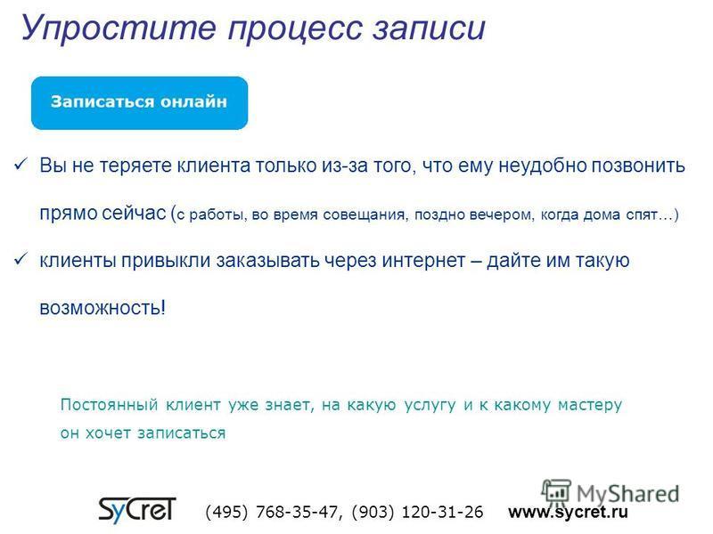 Упростите процесс записи (495) 768-35-47, (903) 120-31-26 www.sycret.ru Вы не теряете клиента только из-за того, что ему неудобно позвонить прямо сейчас ( с работы, во время совещания, поздно вечером, когда дома спят…) клиенты привыкли заказывать чер