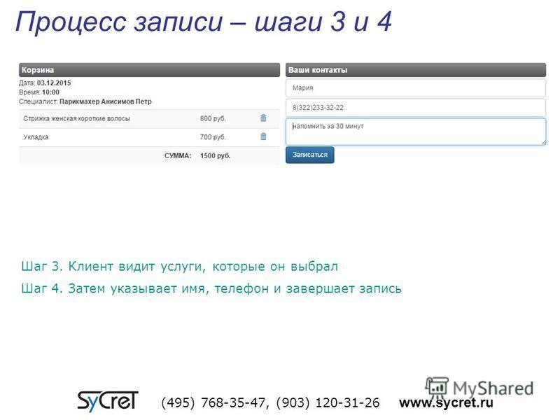 Процесс записи – шаги 3 и 4 (495) 768-35-47, (903) 120-31-26 www.sycret.ru Шаг 3. Клиент видит услуги, которые он выбрал Шаг 4. Затем указывает имя, телефон и завершает запись