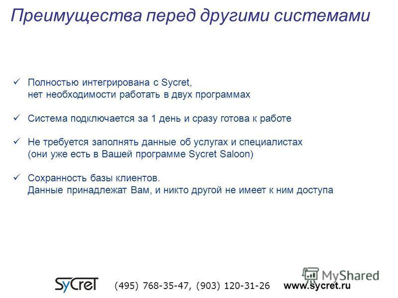Преимущества перед другими системами (495) 768-35-47, (903) 120-31-26 www.sycret.ru Полностью интегрирована с Sycret, нет необходимости работать в двух программах Система подключается за 1 день и сразу готова к работе Не требуется заполнять данные об