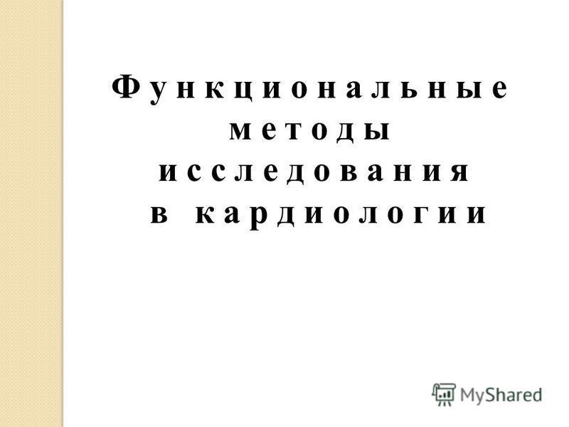 Ф у н к ц и о н а л ь н ы е м е т о д ы и с с л е д о в а н и я в к а р д и о л о г и и