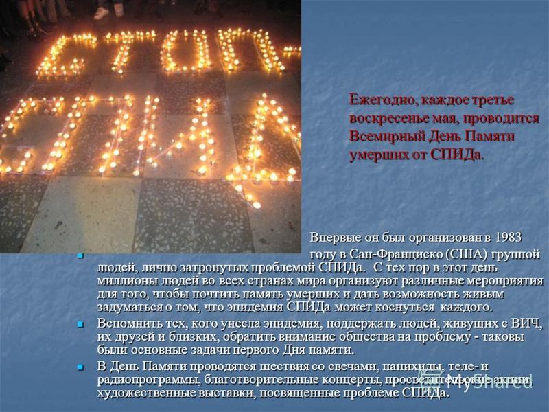 Ежегодно, каждое третье Ежегодно, каждое третье воскресенье мая, проводится воскресенье мая, проводится Всемирный День Памяти Всемирный День Памяти умерших от СПИДа. умерших от СПИДа. Впервые он был организован в 1983 Впервые он был организован в 198