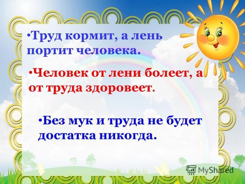 Труд кормит, а лень портит человека. Человек от лени болеет, а от труда здоровеет. Без мук и труда не будет достатка никогда.