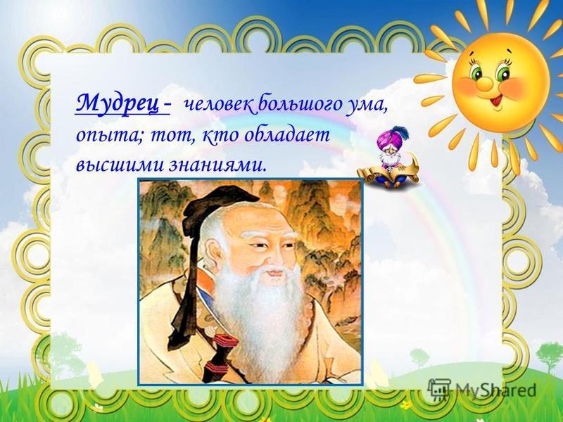 Мудрец - человек большого ума, опыта; тот, кто обладает высшими знаниями.