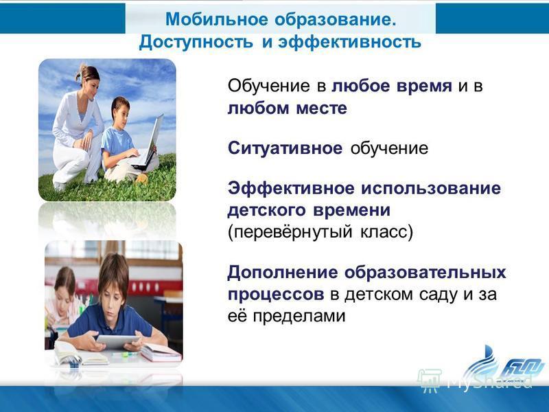 Обучение в любое время и в любом месте Ситуативное обучение Эффективное использование детского времени (перевёрнутый класс) Дополнение образовательных процессов в детском саду и за её пределами Мобильное образование. Доступность и эффективность