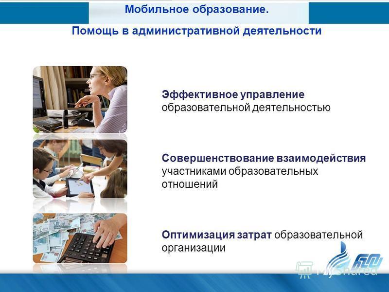 Эффективное управление образовательной деятельностью Совершенствование взаимодействия участниками образовательных отношений Оптимизация затрат образовательной организации Мобильное образование. Помощь в административной деятельности
