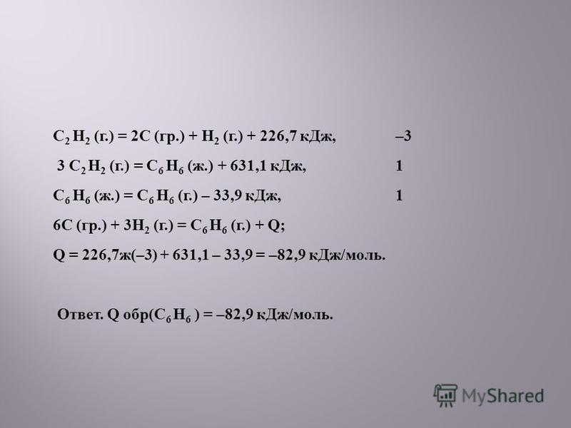 C 2 H 2 ( г.) = 2 С ( гр.) + H 2 ( г.) + 226,7 к Дж, –3 3 C 2 H 2 ( г.) = C 6 H 6 ( ж.) + 631,1 к Дж, 1 C 6 H 6 ( ж.) = C 6 H 6 ( г.) – 33,9 к Дж, 1 6 С ( гр.) + 3 Н 2 ( г.) = C 6 H 6 ( г.) + Q; Q = 226,7 ж (–3) + 631,1 – 33,9 = –82,9 к Дж / моль. От