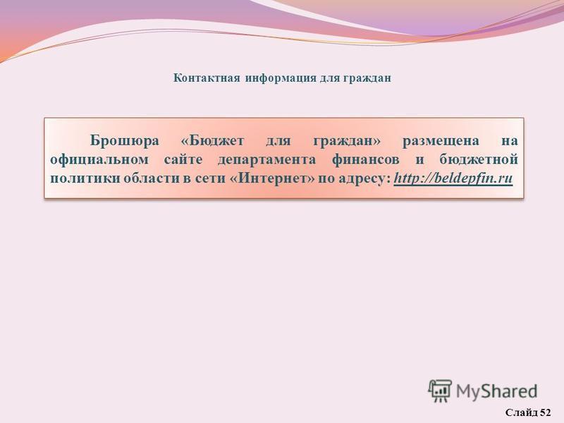 Контактная информация для граждан Брошюра «Бюджет для граждан» размещена на официальном сайте департамента финансов и бюджетной политики области в сети «Интернет» по адресу: http://beldepfin.ru Слайд 52
