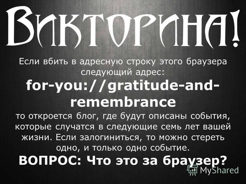 Если вбить в адресную строку этого браузера следующий адрес: for-you://gratitude-and- remembrance то откроется блог, где будут описаны события, которые случатся в следующие семь лет вашей жизни. Если залогиниться, то можно стереть одно, и только одно