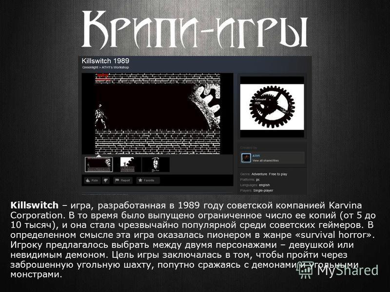 Killswitch – игра, разработанная в 1989 году советской компанией Karvina Corporation. В то время было выпущено ограниченное число ее копий (от 5 до 10 тысяч), и она стала чрезвычайно популярной среди советских геймеров. В определенном смысле эта игра