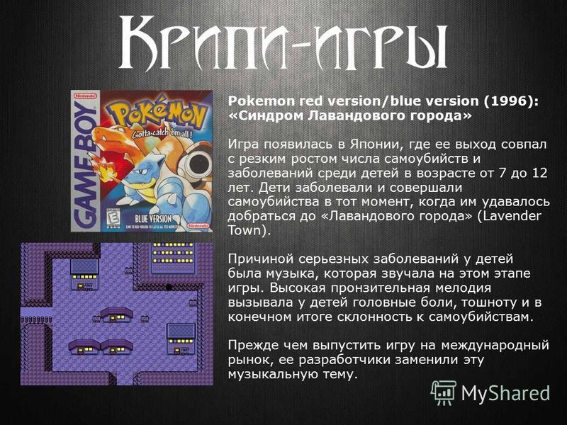 Pokemon red version/blue version (1996): «Синдром Лавандового города» Игра появилась в Японии, где ее выход совпал с резким ростом числа самоубийств и заболеваний среди детей в возрасте от 7 до 12 лет. Дети заболевали и совершали самоубийства в тот м