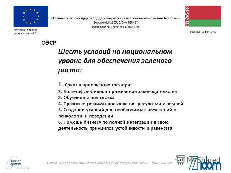 Настоящий проект выполняется консорциумом под управлением Human Dynamics Настоящий проект финансируется ЕС Республика Беларусь Шесть условий на национальном уровне для обеспечения зеленого роста: 1. Сдвиг в приоритетах гос затрат 2. Более эффективное