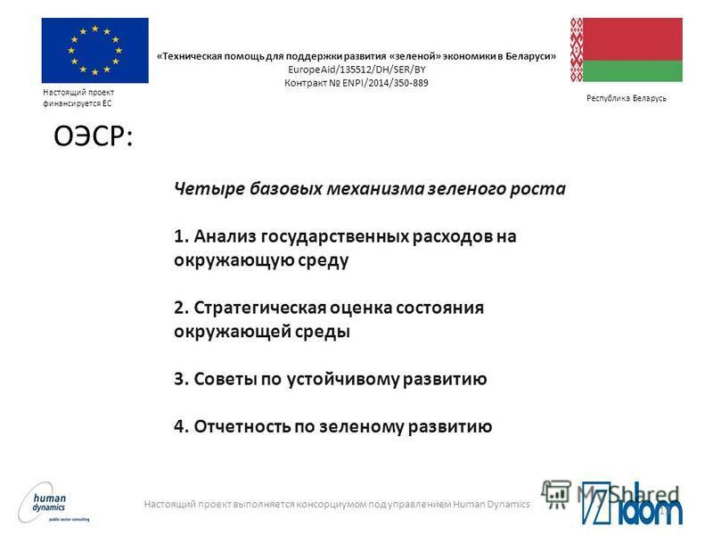 Настоящий проект выполняется консорциумом под управлением Human Dynamics Настоящий проект финансируется ЕС Республика Беларусь ОЭСР: Четыре базовых механизма зеленого роста 1. Анализ государственных расходов на окружающую среду 2. Стратегическая оцен